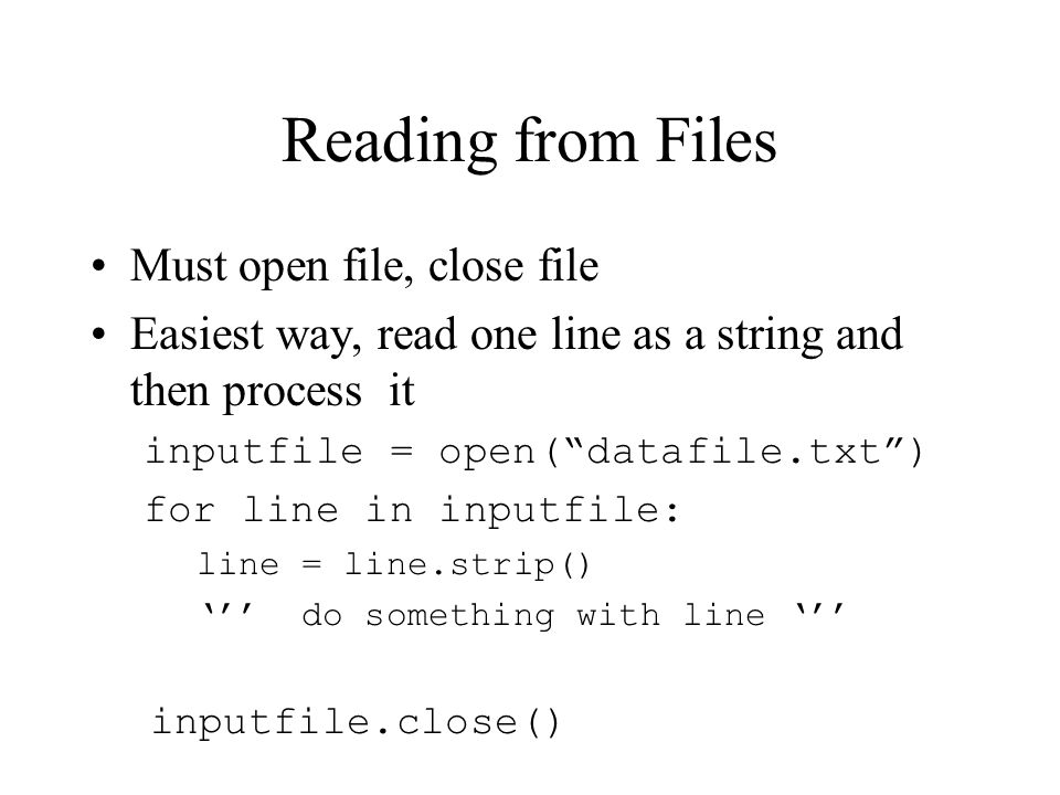 Reading from Files Must open file, close file Easiest way, read one line as a string and then process it inputfile = open( datafile.txt ) for line in inputfile: line = line.strip() ''' do something with line ''' inputfile.close()