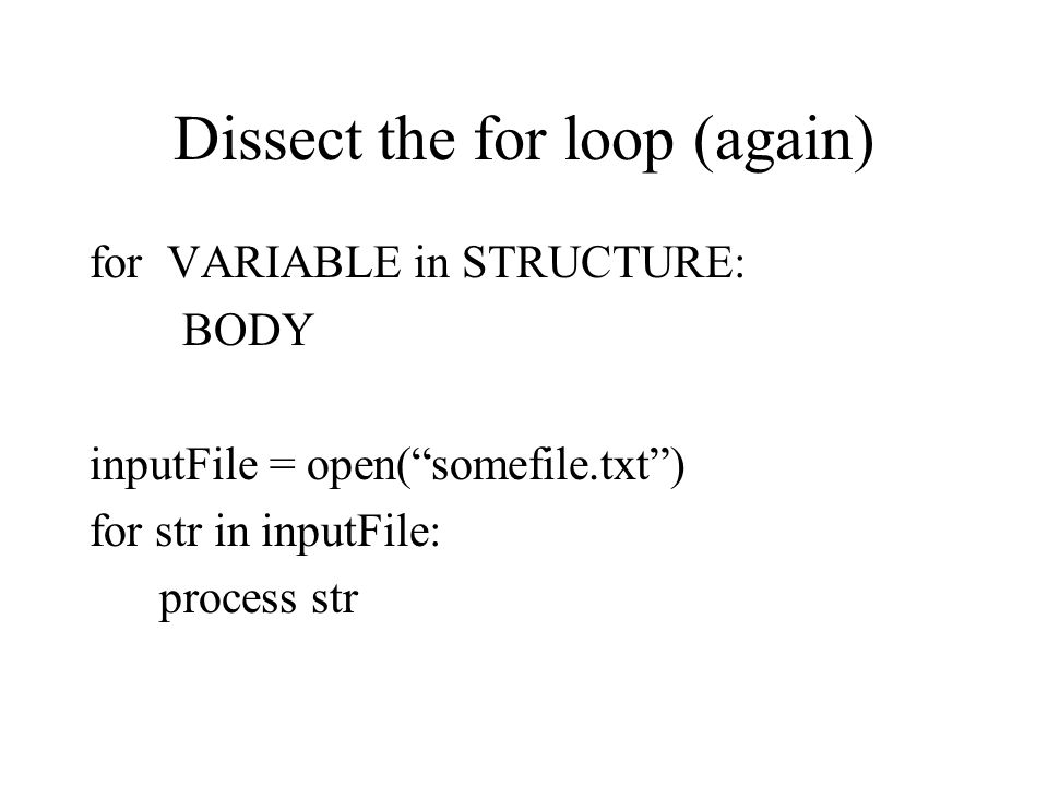 Dissect the for loop (again) for VARIABLE in STRUCTURE: BODY inputFile = open( somefile.txt ) for str in inputFile: process str
