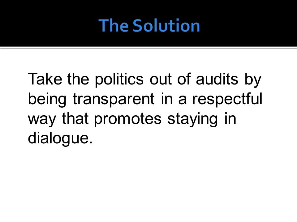 Take the politics out of audits by being transparent in a respectful way that promotes staying in dialogue.
