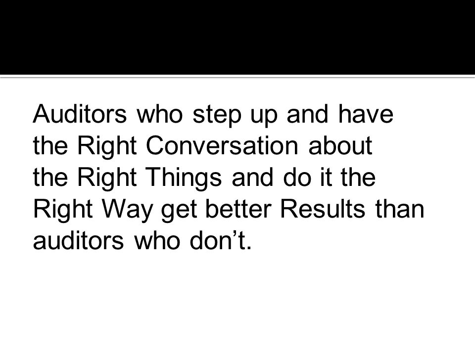 Auditors who step up and have the Right Conversation about the Right Things and do it the Right Way get better Results than auditors who don't.