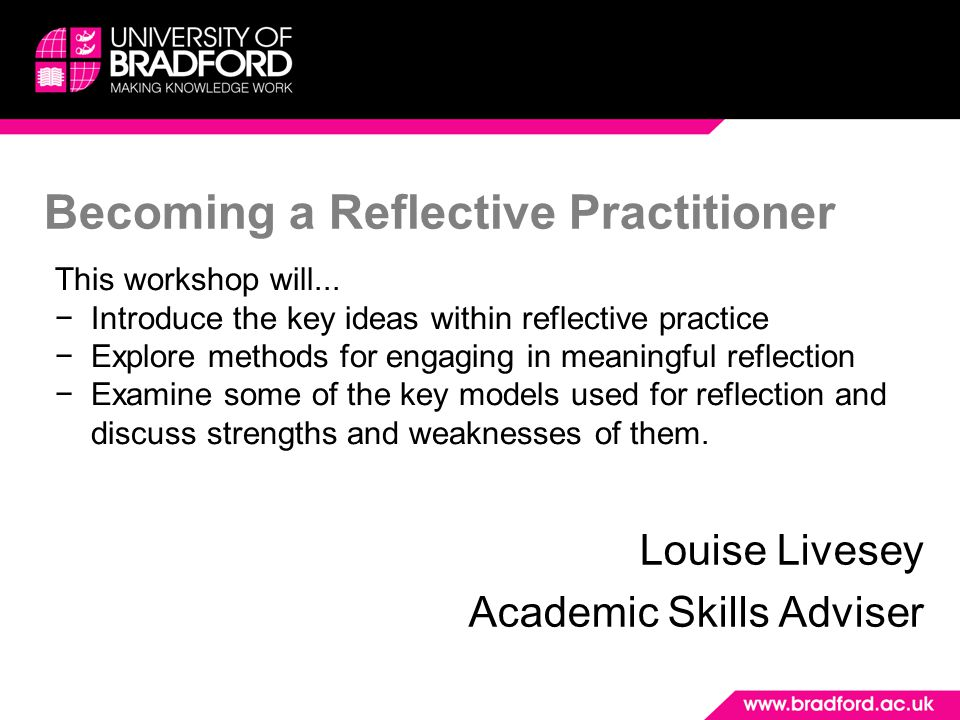 Becoming a Reflective Practitioner Louise Livesey Academic Skills Adviser This workshop will... −Introduce the key ideas within reflective practice −E