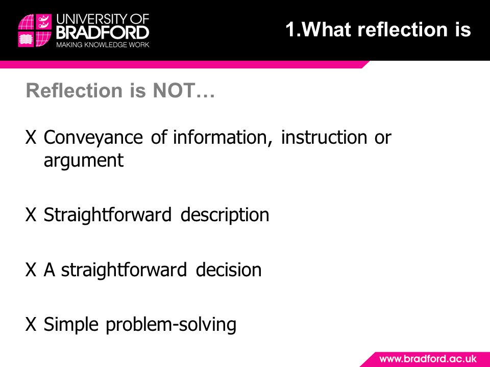Reflection is NOT… XConveyance of information, instruction or argument XStraightforward description XA straightforward decision XSimple problem-solvin