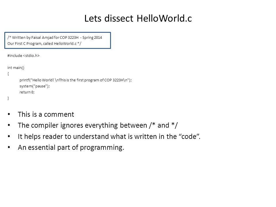 Lets dissect HelloWorld.c /* Written by Faisal Amjad for COP 3223H - Spring 2014 Our First C Program, called HelloWorld.c */ #include int main() { printf( Hello World.