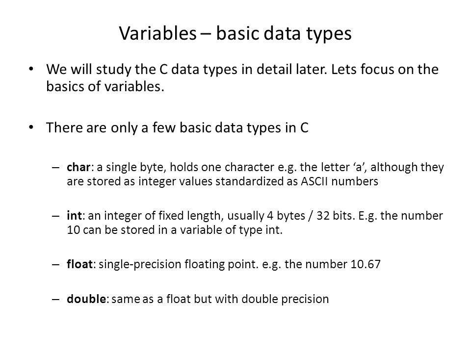 Variables – basic data types We will study the C data types in detail later.