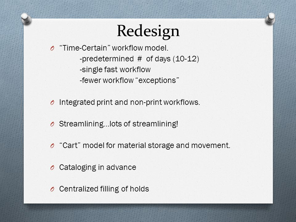 """Redesign O """"Time-Certain"""" workflow model. -predetermined # of days (10-12) -single fast workflow -fewer workflow """"exceptions"""" O Integrated print and n"""