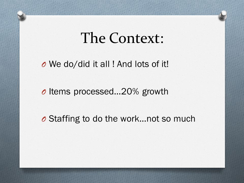 The Context: O We do/did it all ! And lots of it! O Items processed…20% growth O Staffing to do the work…not so much