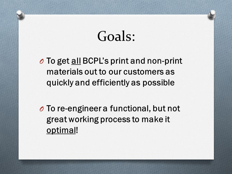 Goals: O To get all BCPL's print and non-print materials out to our customers as quickly and efficiently as possible O To re-engineer a functional, but not great working process to make it optimal!