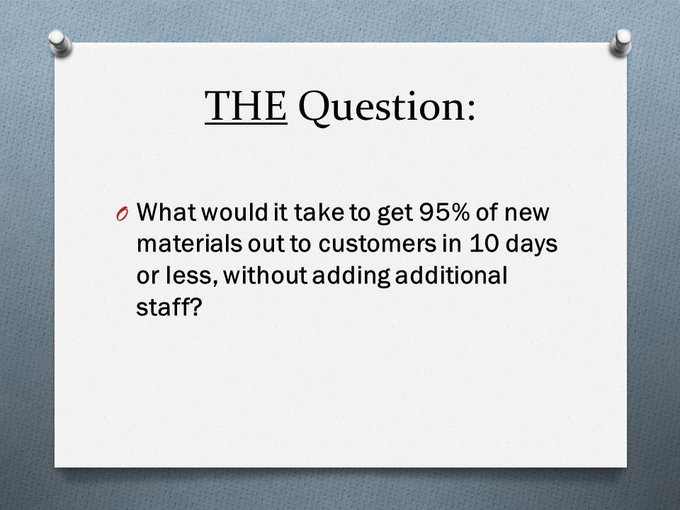 THE Question: O What would it take to get 95% of new materials out to customers in 10 days or less, without adding additional staff?