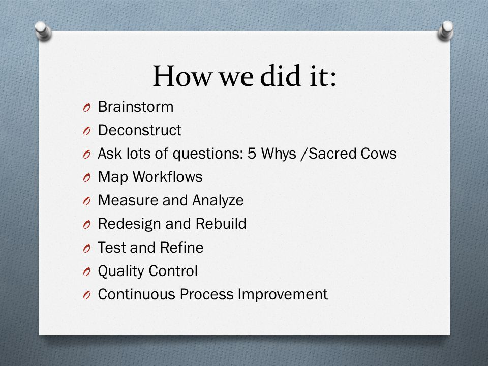 How we did it: O Brainstorm O Deconstruct O Ask lots of questions: 5 Whys /Sacred Cows O Map Workflows O Measure and Analyze O Redesign and Rebuild O Test and Refine O Quality Control O Continuous Process Improvement