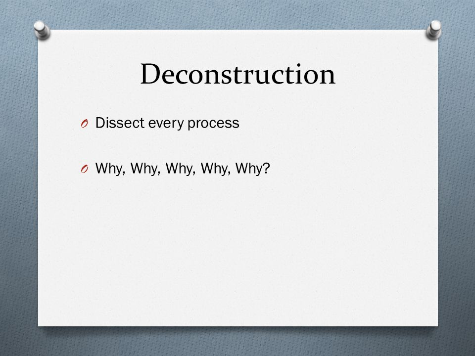 Deconstruction O Dissect every process O Why, Why, Why, Why, Why