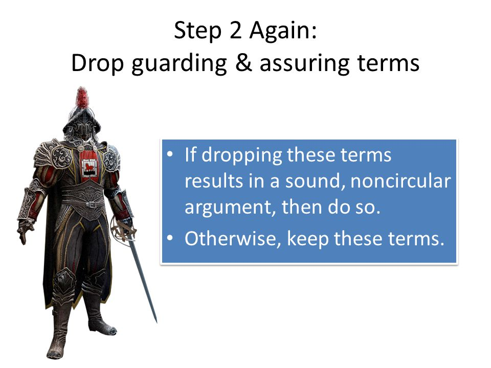 Step 2 Again: Drop guarding & assuring terms If dropping these terms results in a sound, noncircular argument, then do so.