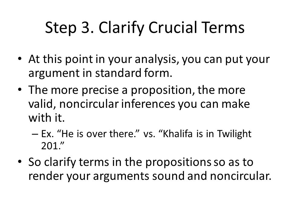 Step 3. Clarify Crucial Terms At this point in your analysis, you can put your argument in standard form. The more precise a proposition, the more val