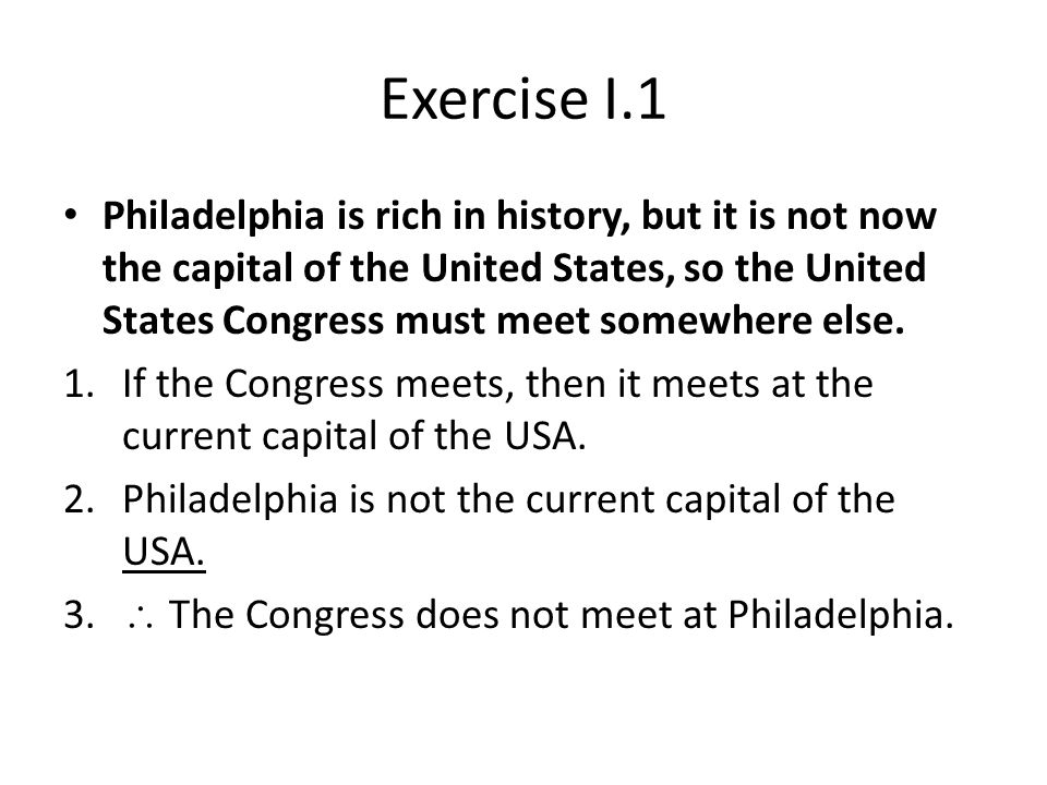 Exercise I.1 Philadelphia is rich in history, but it is not now the capital of the United States, so the United States Congress must meet somewhere else.