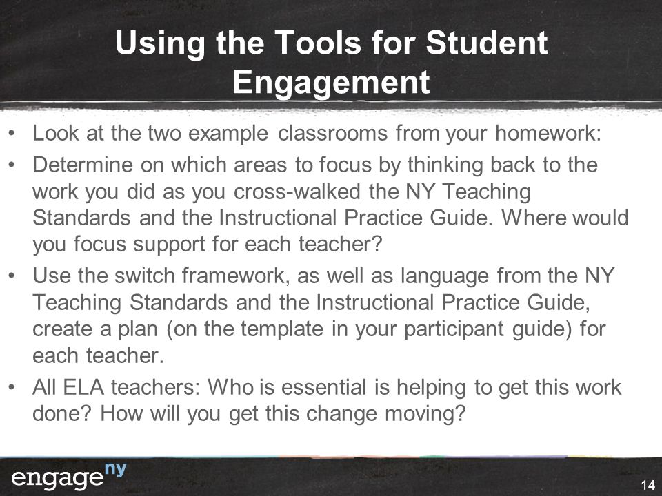 Using the Tools for Student Engagement Look at the two example classrooms from your homework: Determine on which areas to focus by thinking back to th