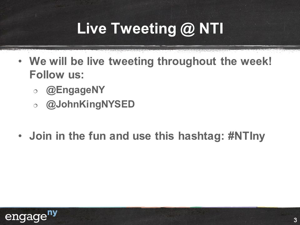 3 Live Tweeting @ NTI We will be live tweeting throughout the week! Follow us:  @EngageNY  @JohnKingNYSED Join in the fun and use this hashtag: #NTI
