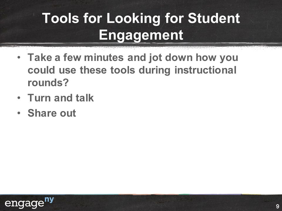 Tools for Looking for Student Engagement Take a few minutes and jot down how you could use these tools during instructional rounds? Turn and talk Shar