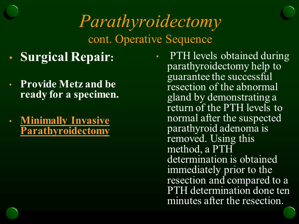 Parathyroidectomy cont. Operative Sequence Surgical Repair : Provide Metz and be ready for a specimen. Minimally Invasive Parathyroidectomy Minimally
