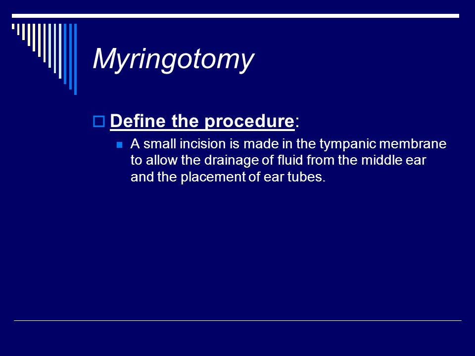Myringotomy  Define the procedure: A small incision is made in the tympanic membrane to allow the drainage of fluid from the middle ear and the place