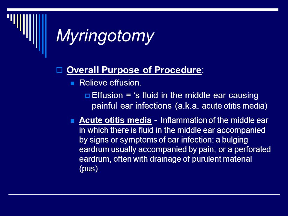 Myringotomy  Overall Purpose of Procedure: Relieve effusion.  Effusion = 's fluid in the middle ear causing painful ear infections (a.k.a. acute oti