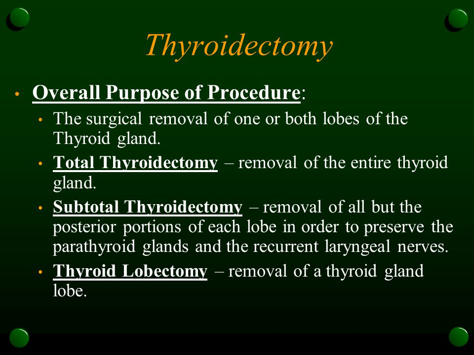 Thyroidectomy Overall Purpose of Procedure: The surgical removal of one or both lobes of the Thyroid gland. Total Thyroidectomy – removal of the entir