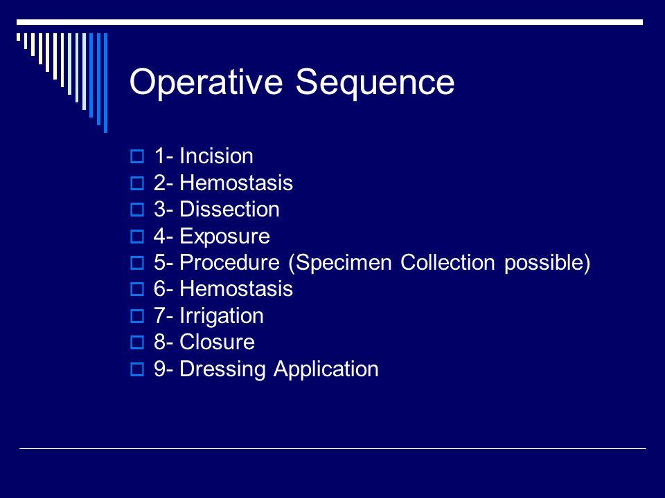 Operative Sequence  1- Incision  2- Hemostasis  3- Dissection  4- Exposure  5- Procedure (Specimen Collection possible)  6- Hemostasis  7- Irri