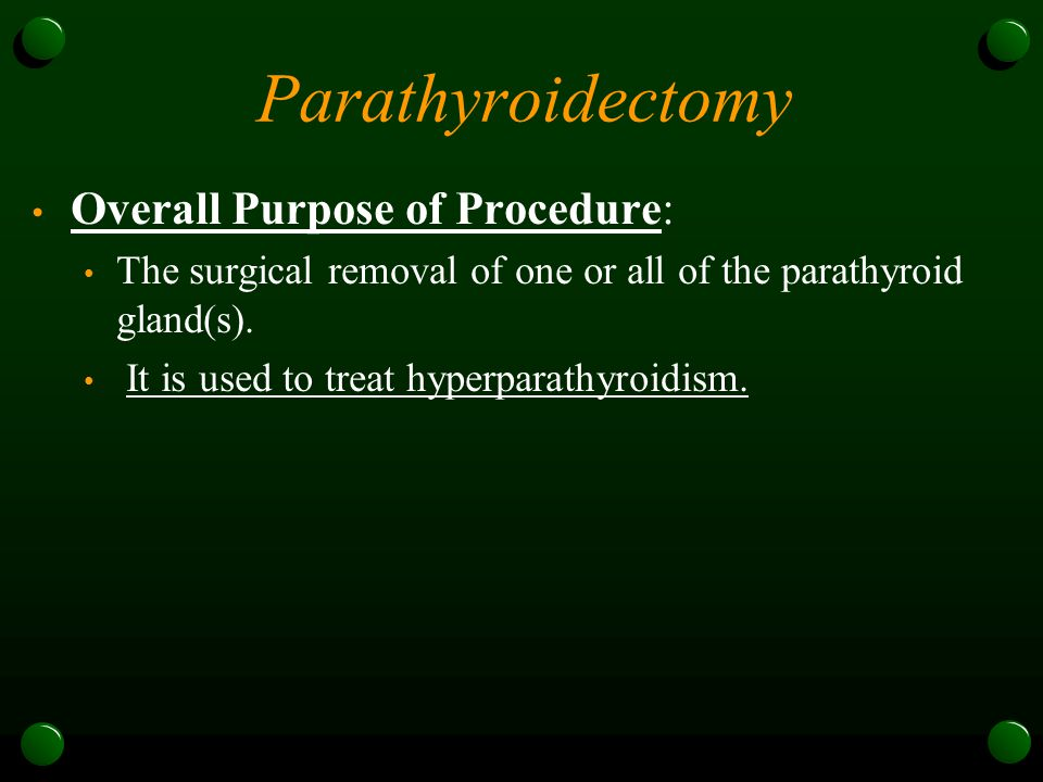Parathyroidectomy Overall Purpose of Procedure: The surgical removal of one or all of the parathyroid gland(s). It is used to treat hyperparathyroidis