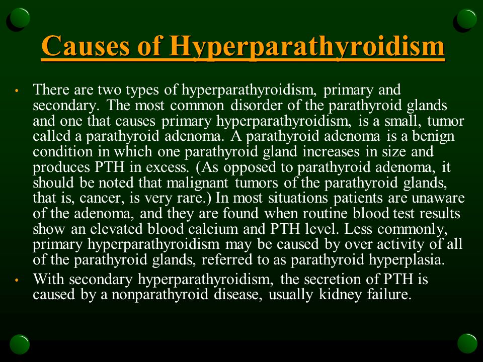 Causes of Hyperparathyroidism There are two types of hyperparathyroidism, primary and secondary. The most common disorder of the parathyroid glands an