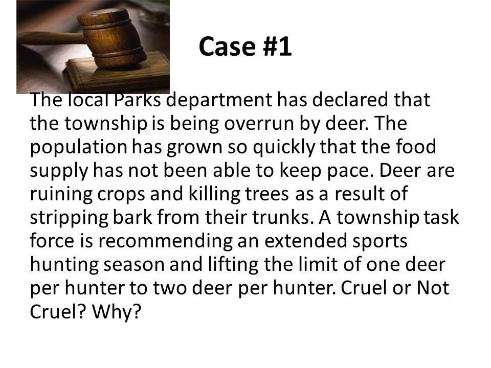 Case #1 The local Parks department has declared that the township is being overrun by deer.