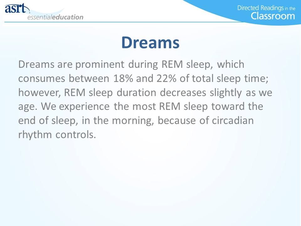 Dreams Dreams are prominent during REM sleep, which consumes between 18% and 22% of total sleep time; however, REM sleep duration decreases slightly as we age.