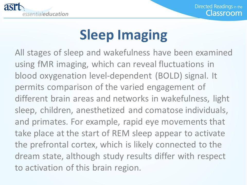 Sleep Imaging All stages of sleep and wakefulness have been examined using fMR imaging, which can reveal fluctuations in blood oxygenation level-depen