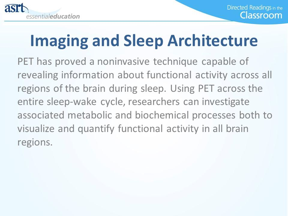 Imaging and Sleep Architecture PET has proved a noninvasive technique capable of revealing information about functional activity across all regions of the brain during sleep.