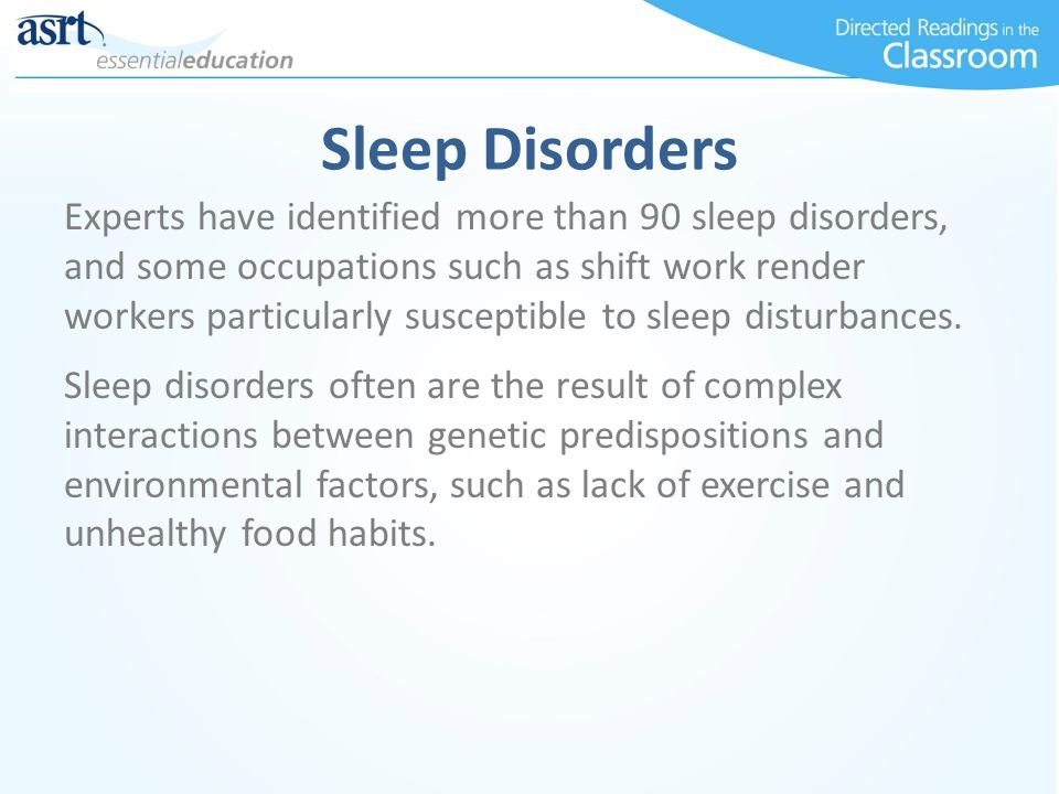 Sleep Disorders Experts have identified more than 90 sleep disorders, and some occupations such as shift work render workers particularly susceptible to sleep disturbances.