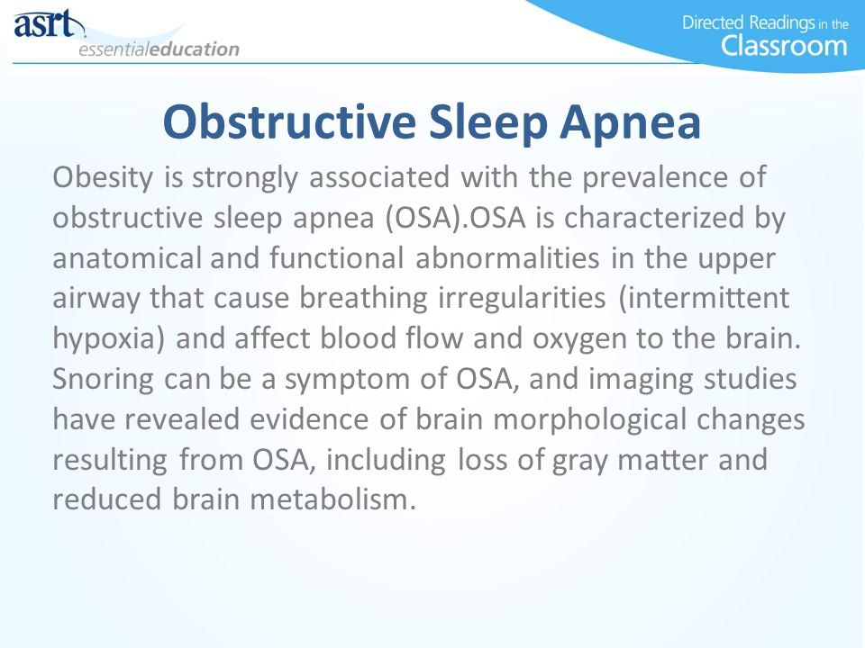 Obstructive Sleep Apnea Obesity is strongly associated with the prevalence of obstructive sleep apnea (OSA).OSA is characterized by anatomical and functional abnormalities in the upper airway that cause breathing irregularities (intermittent hypoxia) and affect blood flow and oxygen to the brain.