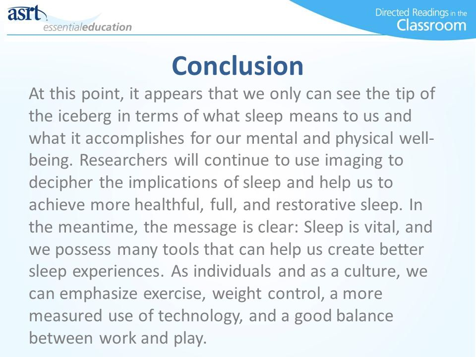 Conclusion At this point, it appears that we only can see the tip of the iceberg in terms of what sleep means to us and what it accomplishes for our m