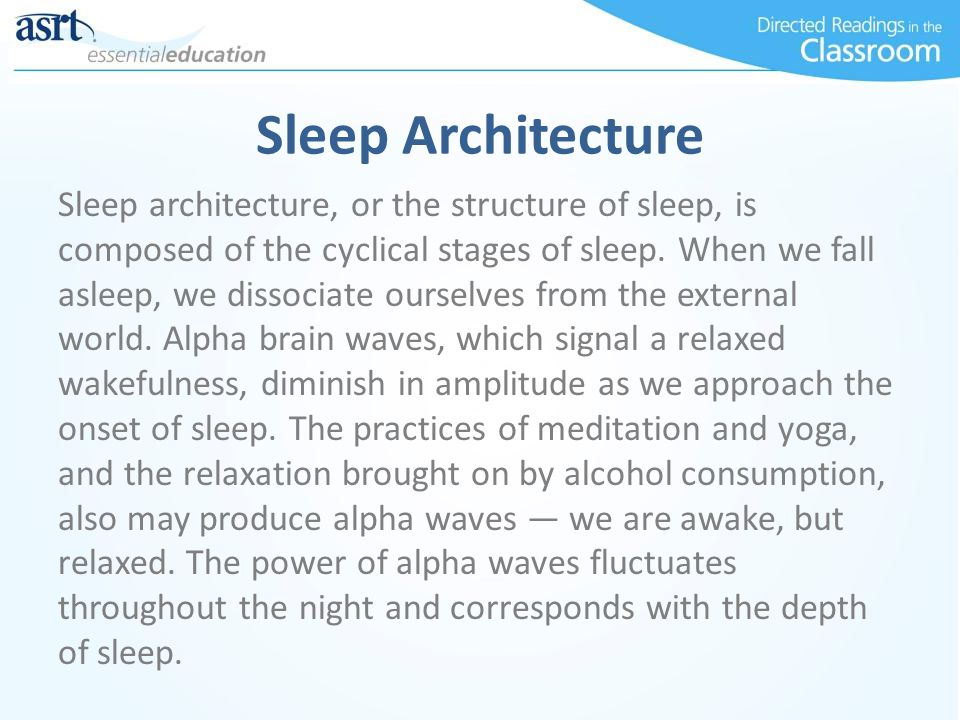 Sleep Architecture Sleep architecture, or the structure of sleep, is composed of the cyclical stages of sleep. When we fall asleep, we dissociate ours