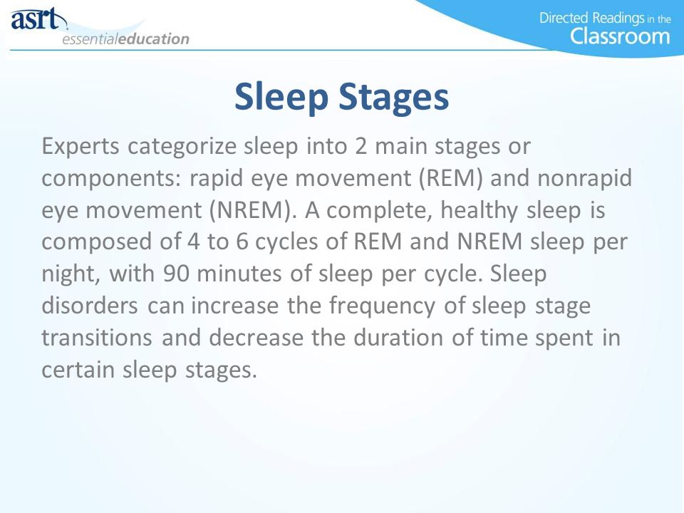 Sleep Stages Experts categorize sleep into 2 main stages or components: rapid eye movement (REM) and nonrapid eye movement (NREM). A complete, healthy