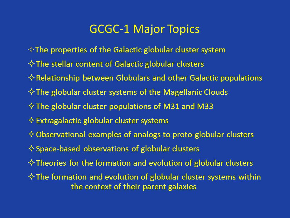 GCGC-1 Major Topics  The properties of the Galactic globular cluster system  The stellar content of Galactic globular clusters  Relationship betwee