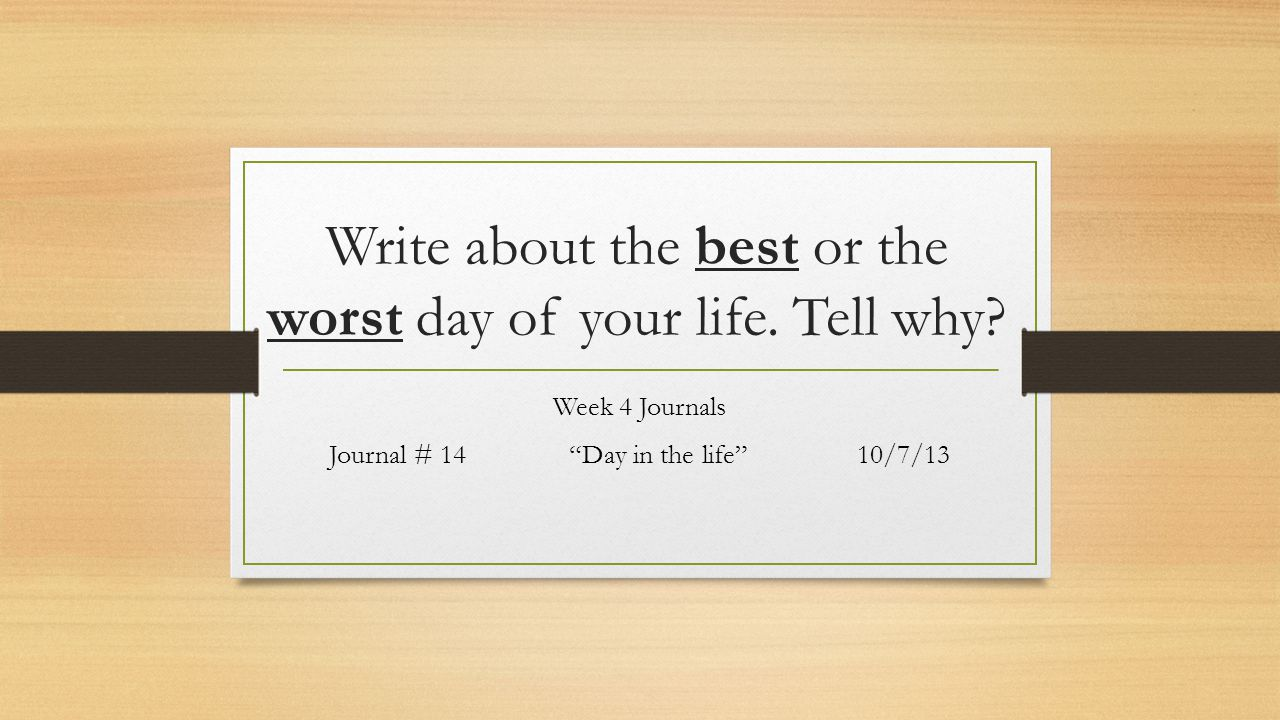 Write about the best or the worst day of your life.