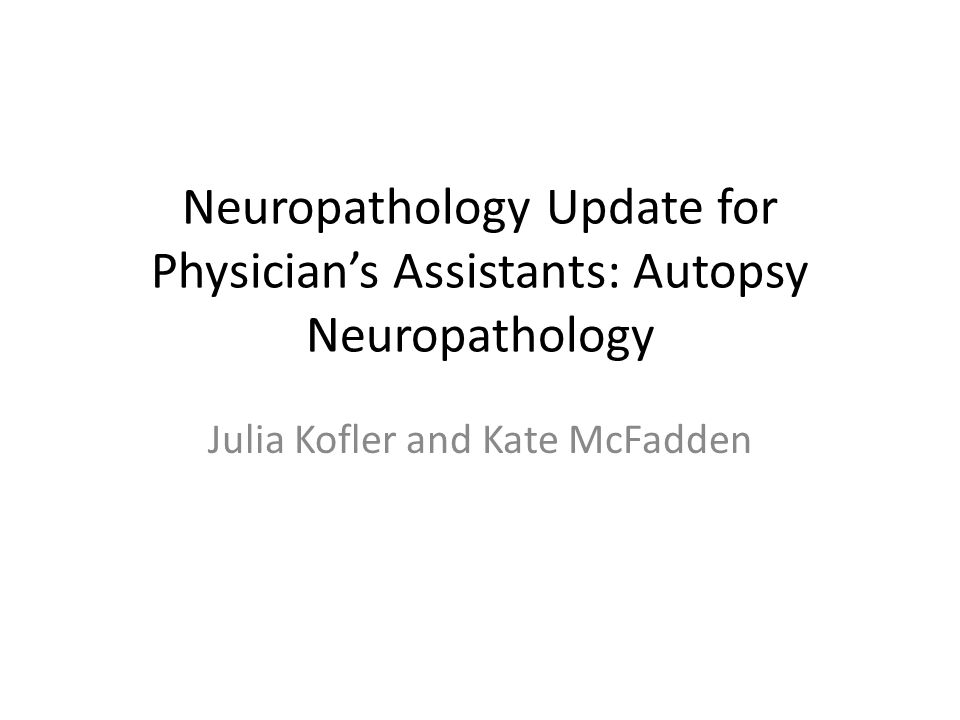 Neuropathology Update for Physician's Assistants: Autopsy Neuropathology Julia Kofler and Kate McFadden