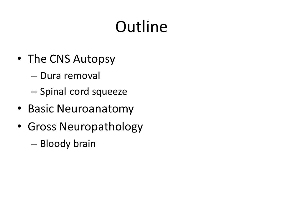 The CNS Autopsy Examination of the brain and spinal cord at autopsy is performed to diagnose diseases affecting the CNS and to correlate lesion type/ patterning with premortem clinical and neuroradiologic findings Know the goals of the CNS part of the autopsy before you start – this is not only the responsibility of the attendings and residents