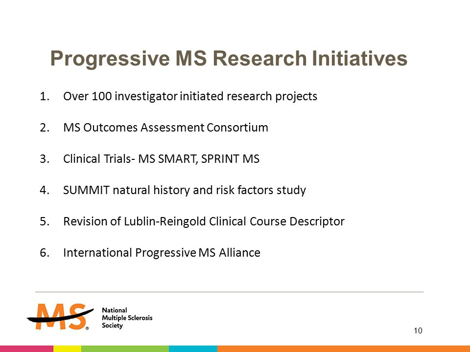 Progressive MS Research Initiatives 10 1.Over 100 investigator initiated research projects 2.MS Outcomes Assessment Consortium 3.Clinical Trials- MS SMART, SPRINT MS 4.SUMMIT natural history and risk factors study 5.Revision of Lublin-Reingold Clinical Course Descriptor 6.International Progressive MS Alliance