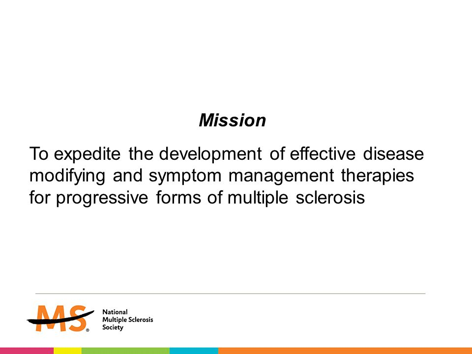 Mission To expedite the development of effective disease modifying and symptom management therapies for progressive forms of multiple sclerosis