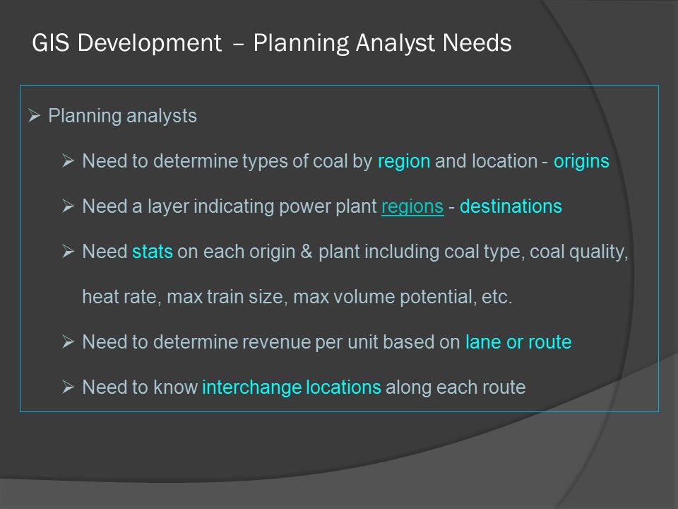 GIS Development – Planning Analyst Needs  Planning analysts  Need to determine types of coal by region and location - origins  Need a layer indicating power plant regions - destinationsregions  Need stats on each origin & plant including coal type, coal quality, heat rate, max train size, max volume potential, etc.