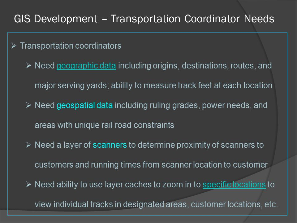 GIS Development – Transportation Coordinator Needs  Transportation coordinators  Need geographic data including origins, destinations, routes, and major serving yards; ability to measure track feet at each locationgeographic data  Need geospatial data including ruling grades, power needs, and areas with unique rail road constraints  Need a layer of scanners to determine proximity of scanners to customers and running times from scanner location to customer  Need ability to use layer caches to zoom in to specific locations to view individual tracks in designated areas, customer locations, etc.specific locations