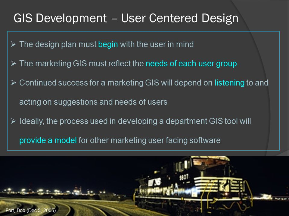 GIS Development – User Centered Design  The design plan must begin with the user in mind  The marketing GIS must reflect the needs of each user group  Continued success for a marketing GIS will depend on listening to and acting on suggestions and needs of users  Ideally, the process used in developing a department GIS tool will provide a model for other marketing user facing software Fort, Bob (Dec 5, 2005)