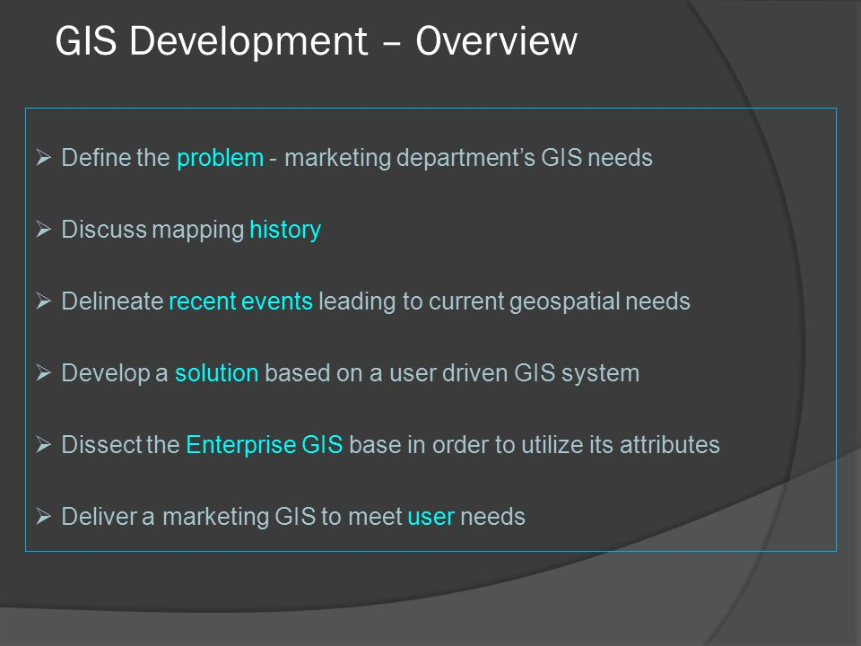 GIS Development – Overview  Define the problem - marketing department's GIS needs  Discuss mapping history  Delineate recent events leading to current geospatial needs  Develop a solution based on a user driven GIS system  Dissect the Enterprise GIS base in order to utilize its attributes  Deliver a marketing GIS to meet user needs