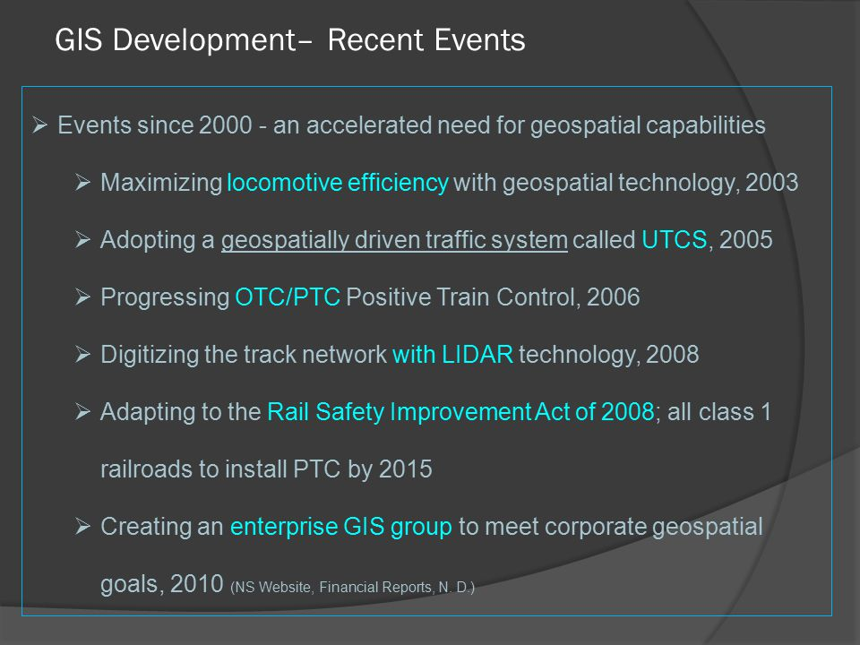 GIS Development– Recent Events  Events since 2000 - an accelerated need for geospatial capabilities  Maximizing locomotive efficiency with geospatial technology, 2003  Adopting a geospatially driven traffic system called UTCS, 2005  Progressing OTC/PTC Positive Train Control, 2006  Digitizing the track network with LIDAR technology, 2008  Adapting to the Rail Safety Improvement Act of 2008; all class 1 railroads to install PTC by 2015  Creating an enterprise GIS group to meet corporate geospatial goals, 2010 (NS Website, Financial Reports, N.