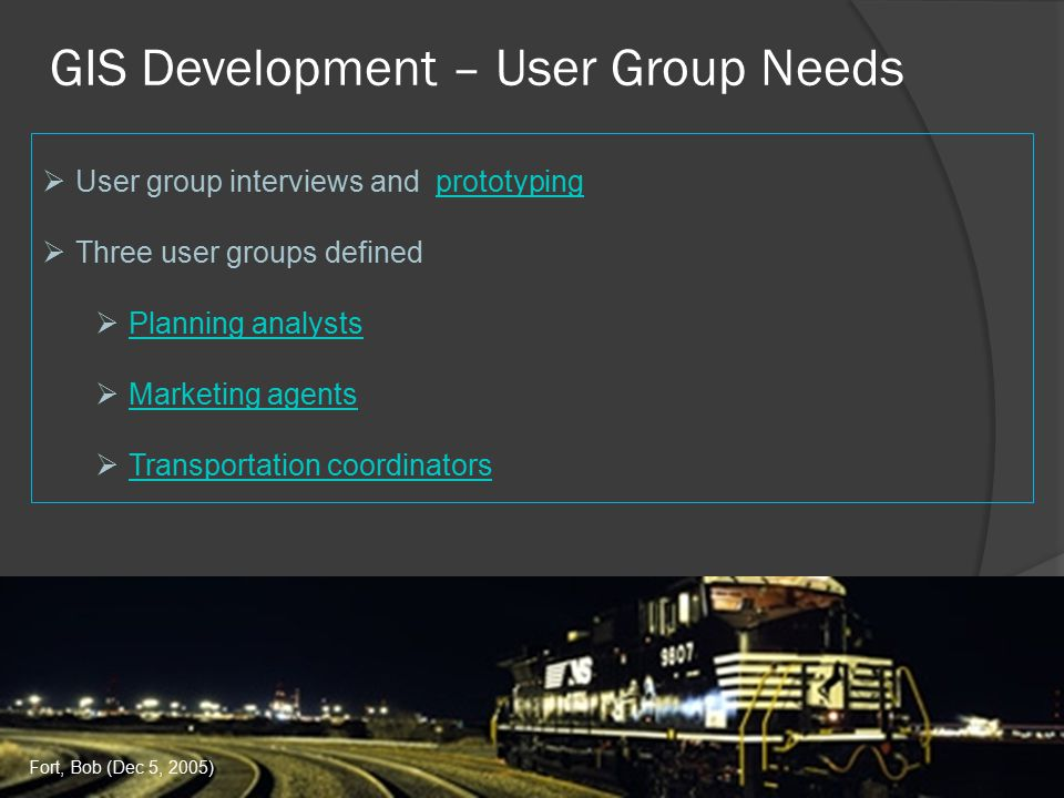 GIS Development – User Group Needs  User group interviews and prototypingprototyping  Three user groups defined  Planning analysts Planning analysts  Marketing agents Marketing agents  Transportation coordinators Transportation coordinators Fort, Bob (Dec 5, 2005)
