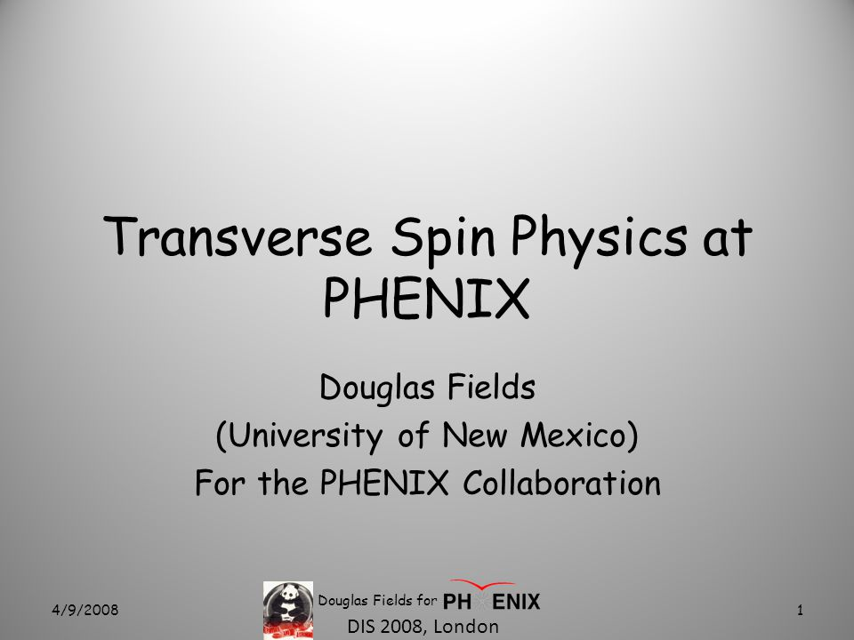 DIS 2008, London Transverse Spin Physics at PHENIX Douglas Fields (University of New Mexico) For the PHENIX Collaboration 4/9/20081 Douglas Fields for