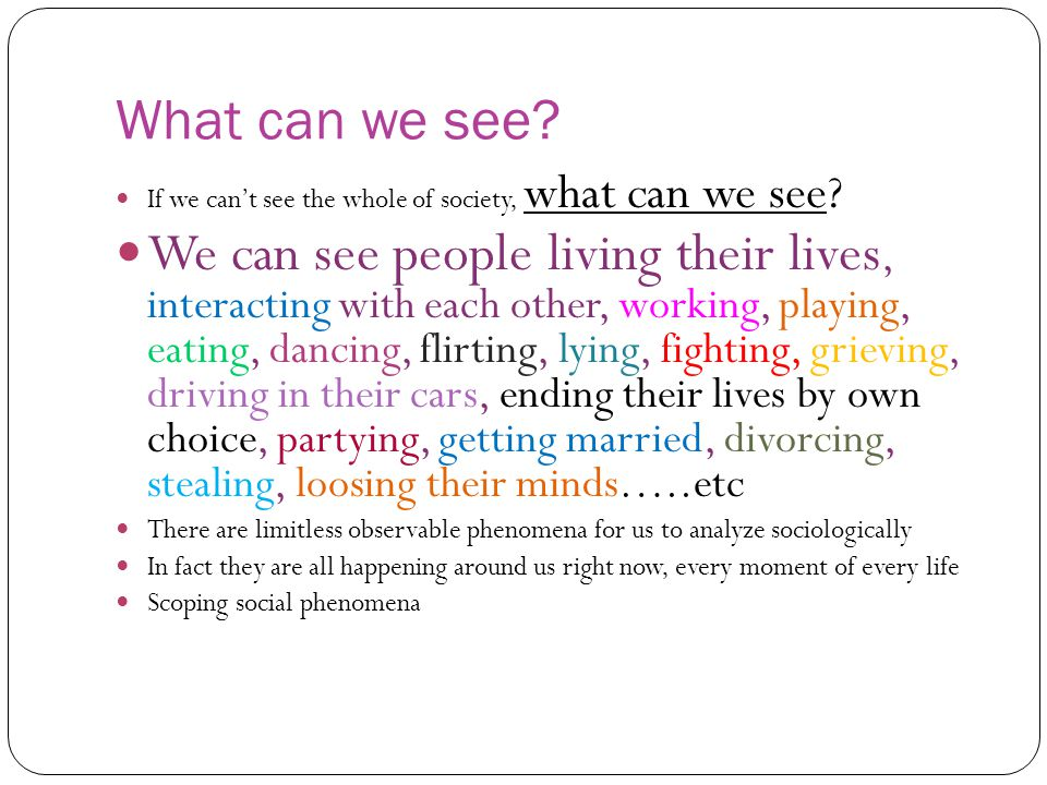 What can we see? If we can't see the whole of society, what can we see? We can see people living their lives, interacting with each other, working, pl